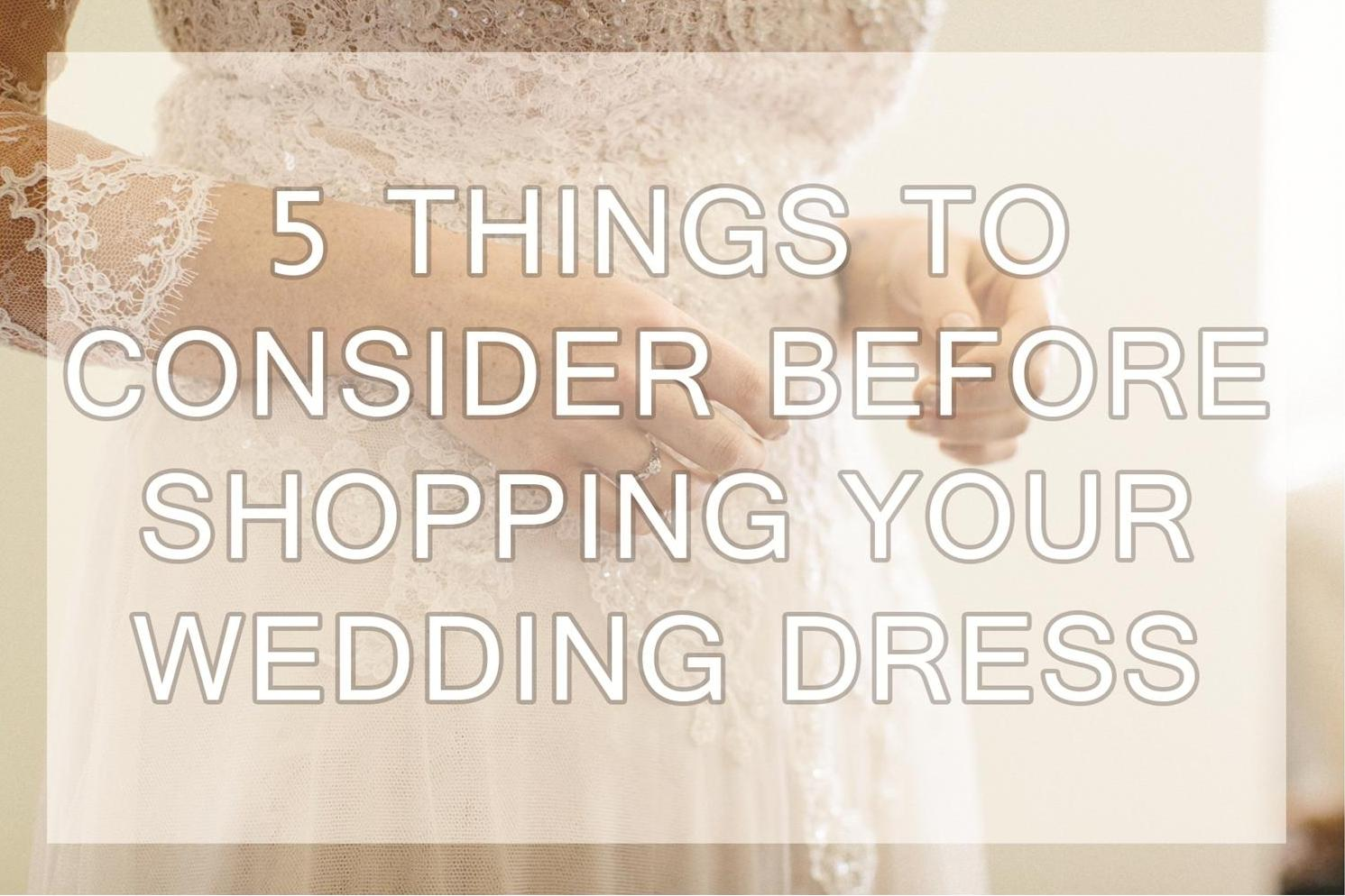 5 Things To Consider Before Shopping Your Wedding Dress